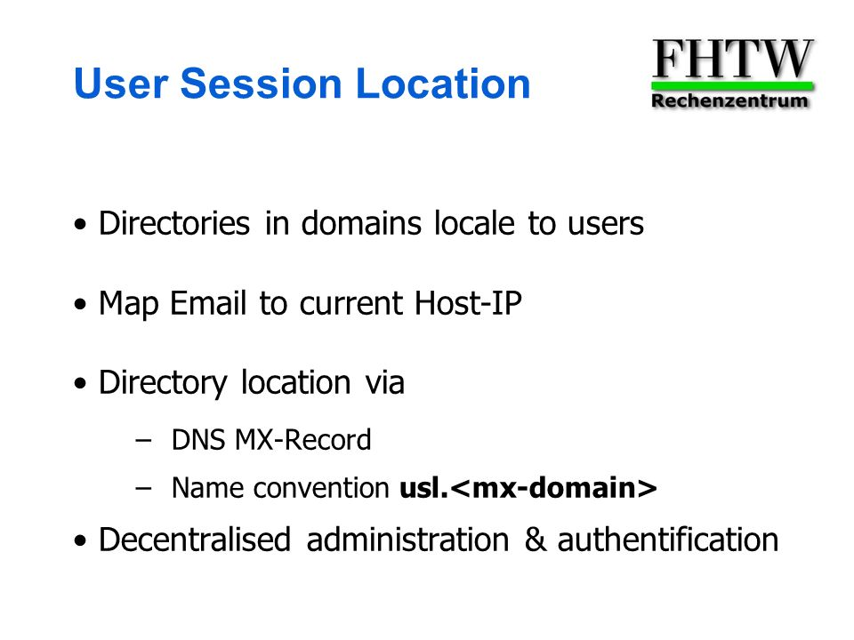User Session Location Directories in domains locale to users Map  to current Host-IP Directory location via –DNS MX-Record –Name convention usl.