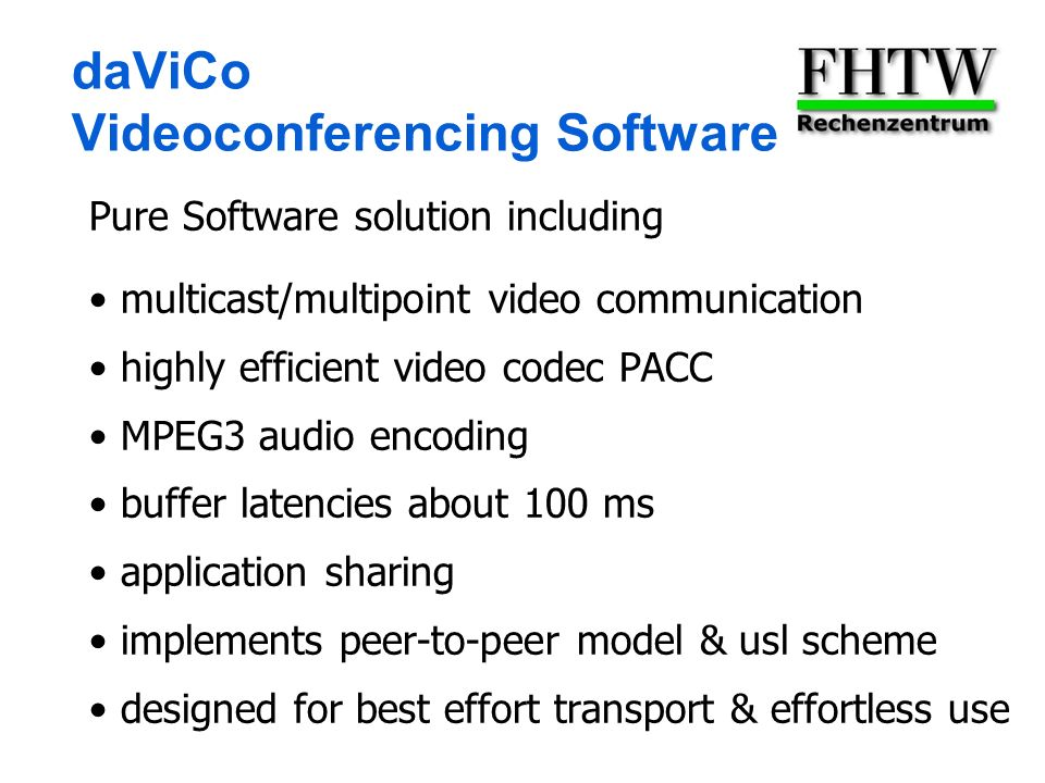 daViCo Videoconferencing Software Pure Software solution including multicast/multipoint video communication highly efficient video codec PACC MPEG3 audio encoding buffer latencies about 100 ms application sharing implements peer-to-peer model & usl scheme designed for best effort transport & effortless use