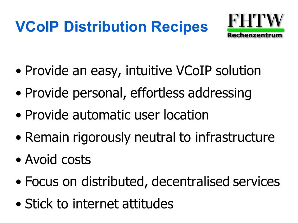 VCoIP Distribution Recipes Provide an easy, intuitive VCoIP solution Provide personal, effortless addressing Provide automatic user location Remain rigorously neutral to infrastructure Avoid costs Focus on distributed, decentralised services Stick to internet attitudes
