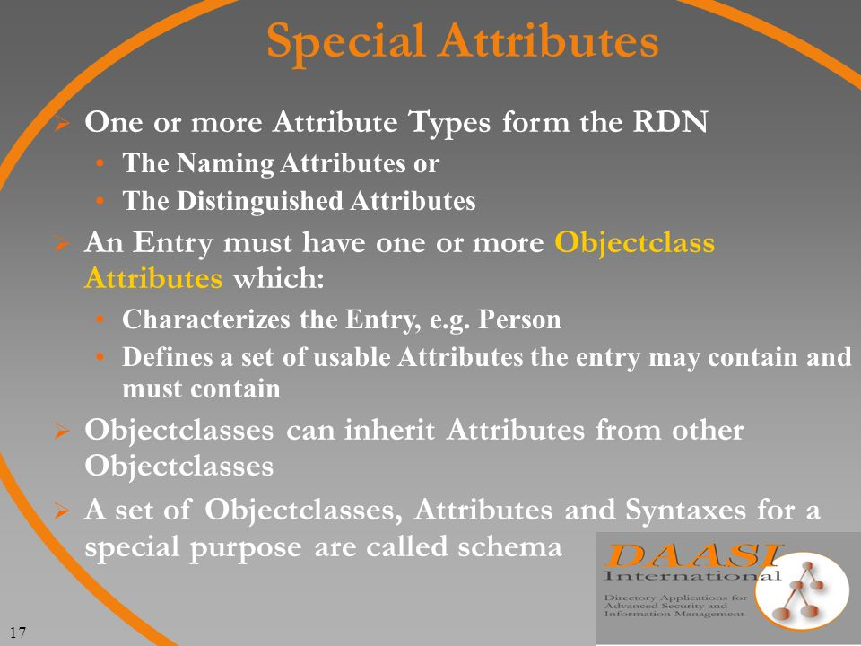 17 Special Attributes One or more Attribute Types form the RDN The Naming Attributes or The Distinguished Attributes An Entry must have one or more Objectclass Attributes which: Characterizes the Entry, e.g.