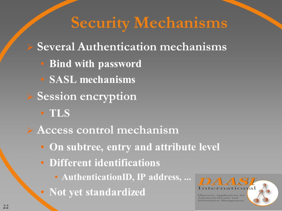 22 Security Mechanisms Several Authentication mechanisms Bind with password SASL mechanisms Session encryption TLS Access control mechanism On subtree, entry and attribute level Different identifications AuthenticationID, IP address,...