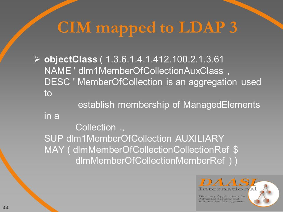 44 CIM mapped to LDAP 3 objectClass ( 1.3.6.1.4.1.412.100.2.1.3.61 NAME dlm1MemberOfCollectionAuxClass DESC MemberOfCollection is an aggregation used to establish membership of ManagedElements in a Collection.
