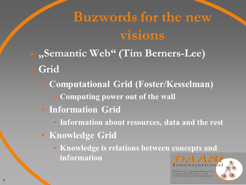 7 Buzwords for the new visions Semantic Web (Tim Berners-Lee) Grid Computational Grid (Foster/Kesselman) Computing power out of the wall Information Grid Information about resources, data and the rest Knowledge Grid Knowledge is relations between concepts and information