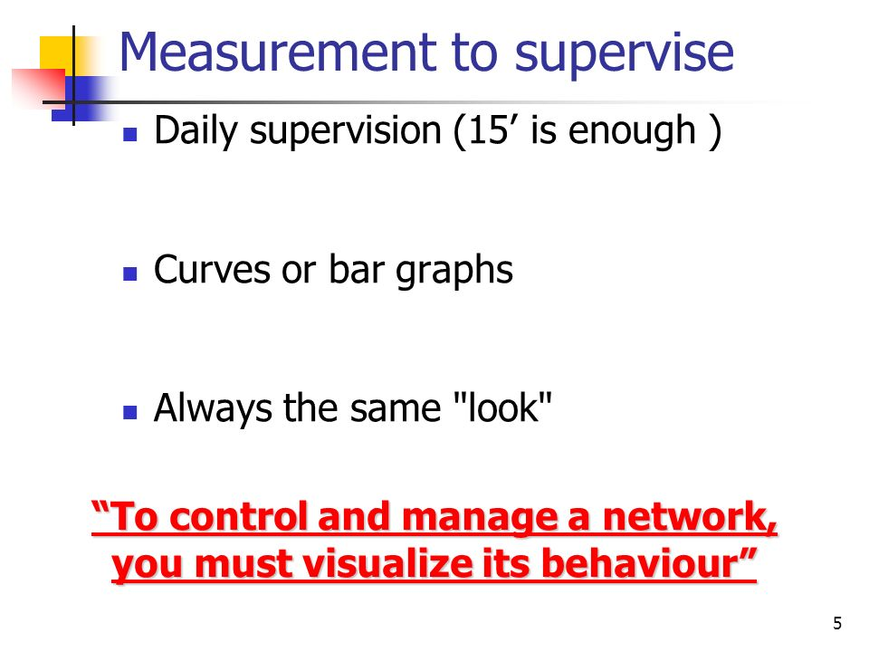 5 Measurement to supervise Daily supervision (15 is enough ) Curves or bar graphs Always the same look To control and manage a network, you must visualize its behaviour