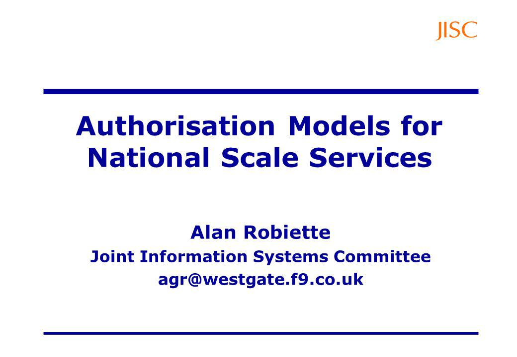 Authorisation Models for National Scale Services Alan Robiette Joint Information Systems Committee agr@westgate.f9.co.uk