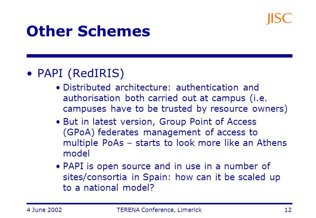 4 June 2002 TERENA Conference, Limerick 12 Other Schemes PAPI (RedIRIS) Distributed architecture: authentication and authorisation both carried out at campus (i.e.