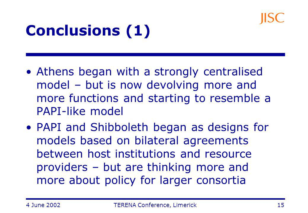 4 June 2002 TERENA Conference, Limerick 15 Conclusions (1) Athens began with a strongly centralised model – but is now devolving more and more functions and starting to resemble a PAPI-like model PAPI and Shibboleth began as designs for models based on bilateral agreements between host institutions and resource providers – but are thinking more and more about policy for larger consortia