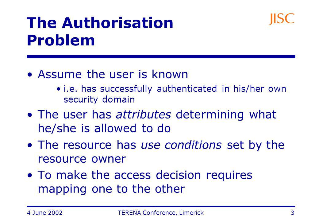 4 June 2002 TERENA Conference, Limerick 3 The Authorisation Problem Assume the user is known i.e.