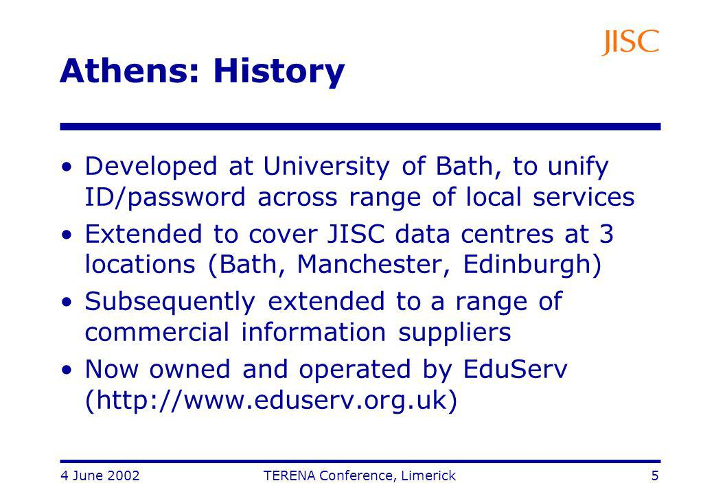 4 June 2002 TERENA Conference, Limerick 5 Athens: History Developed at University of Bath, to unify ID/password across range of local services Extended to cover JISC data centres at 3 locations (Bath, Manchester, Edinburgh) Subsequently extended to a range of commercial information suppliers Now owned and operated by EduServ (http://www.eduserv.org.uk)