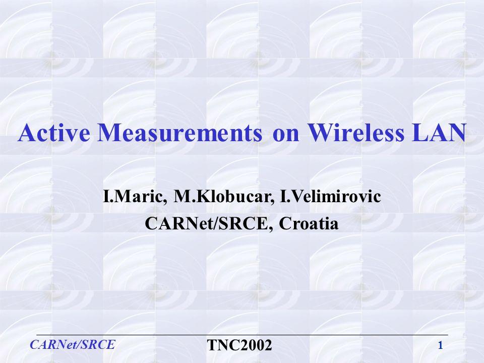 1 CARNet/SRCE TNC2002 Active Measurements on Wireless LAN I.Maric, M.Klobucar, I.Velimirovic CARNet/SRCE, Croatia