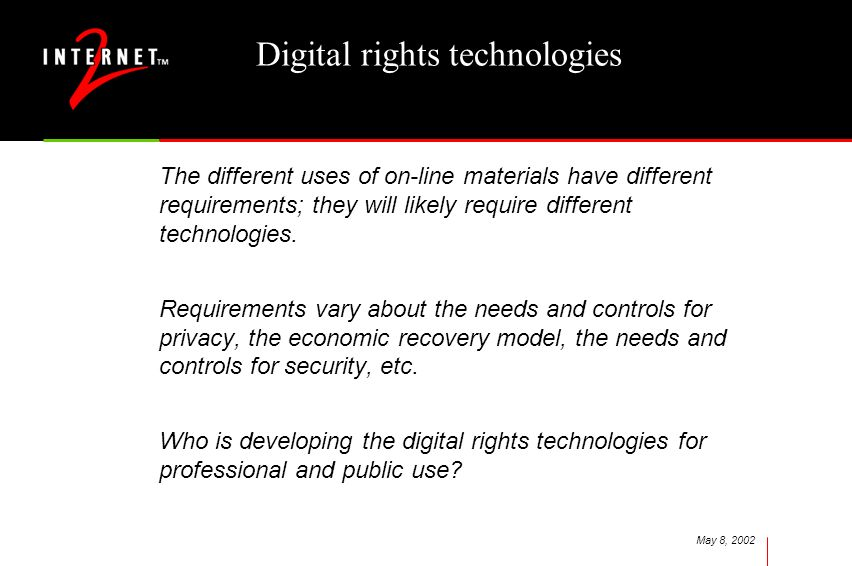 May 8, 2002 Digital rights technologies The different uses of on-line materials have different requirements; they will likely require different technologies.