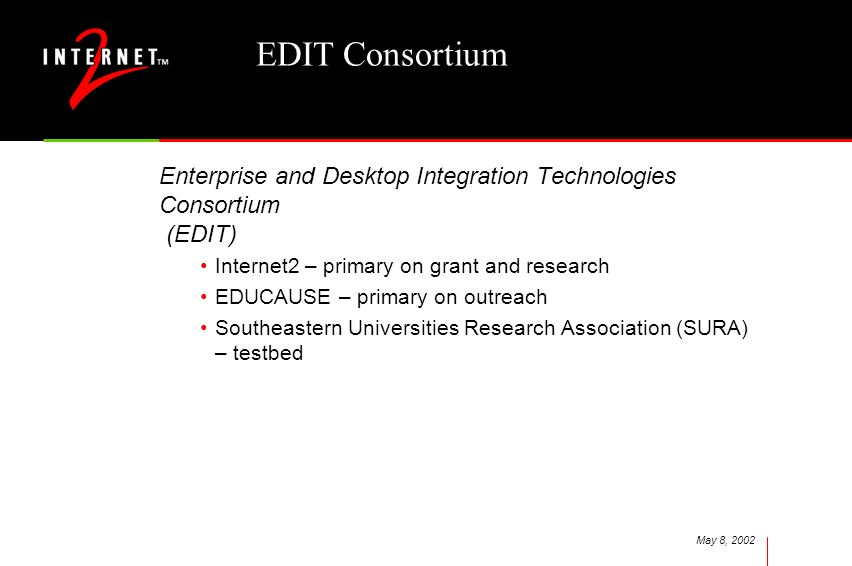 May 8, 2002 EDIT Consortium Enterprise and Desktop Integration Technologies Consortium (EDIT) Internet2 – primary on grant and research EDUCAUSE – primary on outreach Southeastern Universities Research Association (SURA) – testbed