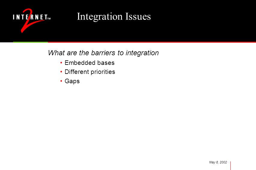 May 8, 2002 Integration Issues What are the barriers to integration Embedded bases Different priorities Gaps