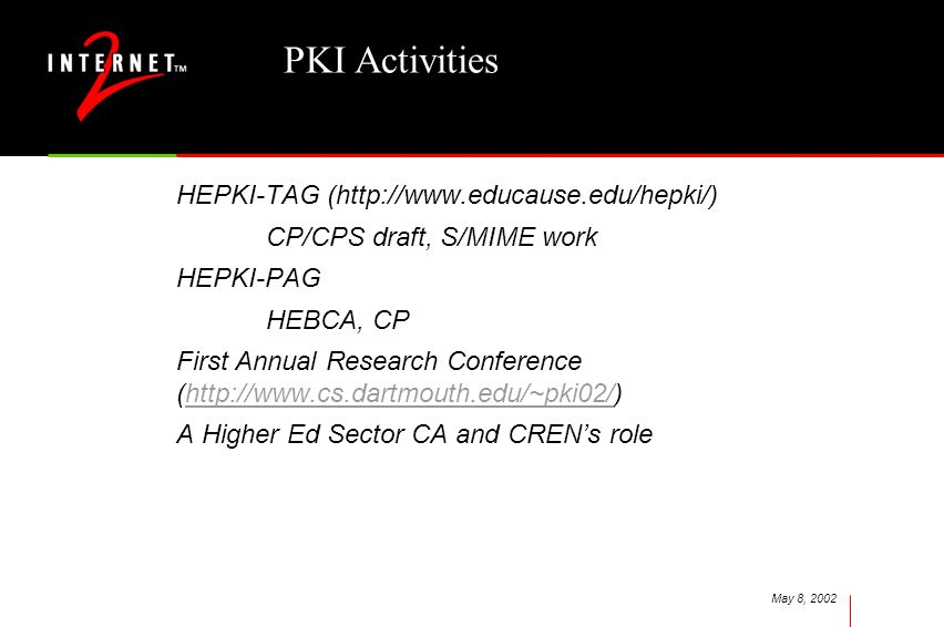 May 8, 2002 PKI Activities HEPKI-TAG (http://www.educause.edu/hepki/) CP/CPS draft, S/MIME work HEPKI-PAG HEBCA, CP First Annual Research Conference (