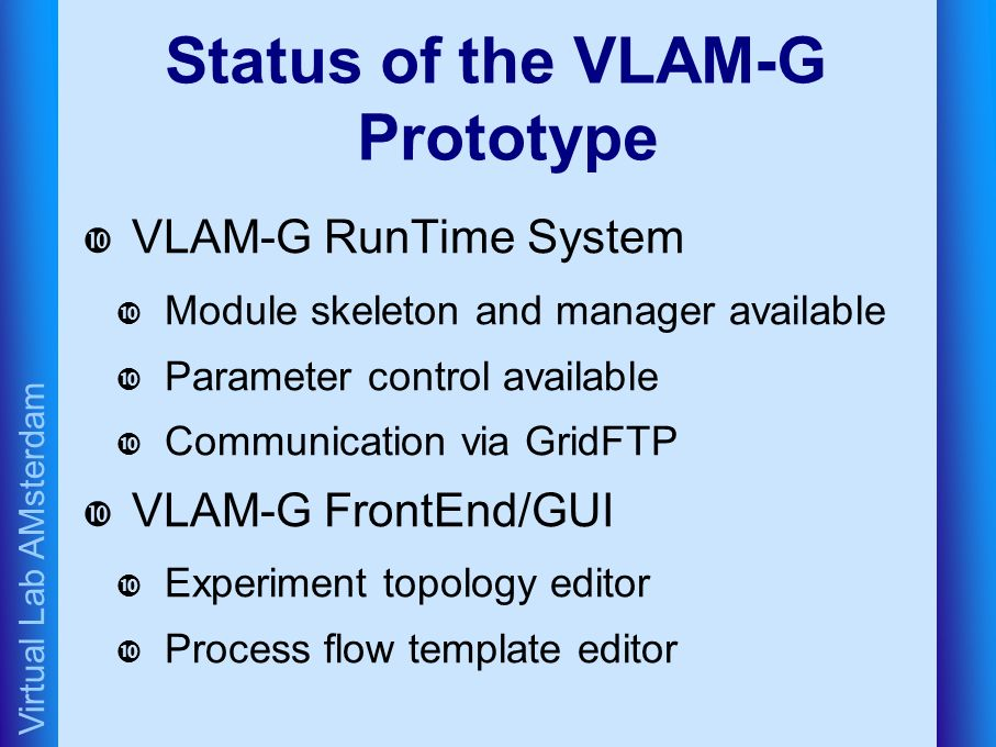 Virtual Lab AMsterdam Status of the VLAM-G Prototype VLAM-G RunTime System Module skeleton and manager available Parameter control available Communication via GridFTP VLAM-G FrontEnd/GUI Experiment topology editor Process flow template editor