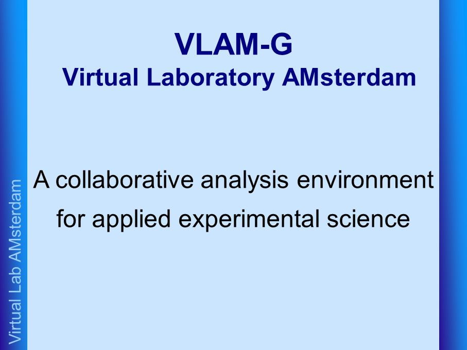 Virtual Lab AMsterdam VLAM-G Virtual Laboratory AMsterdam A collaborative analysis environment for applied experimental science