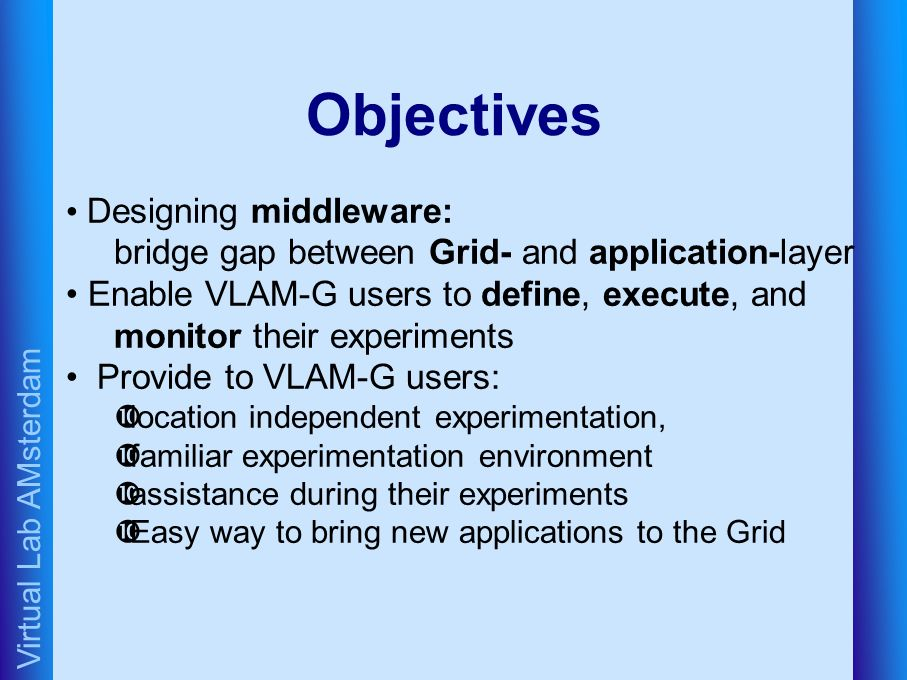 Virtual Lab AMsterdam Objectives Designing middleware: bridge gap between Grid- and application-layer Enable VLAM-G users to define, execute, and monitor their experiments Provide to VLAM-G users: •location independent experimentation, •familiar experimentation environment •assistance during their experiments •Easy way to bring new applications to the Grid
