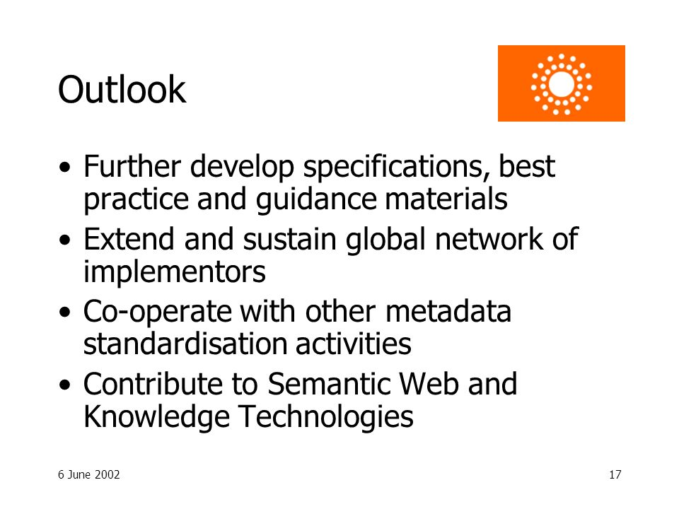 6 June 200217 Outlook Further develop specifications, best practice and guidance materials Extend and sustain global network of implementors Co-operat