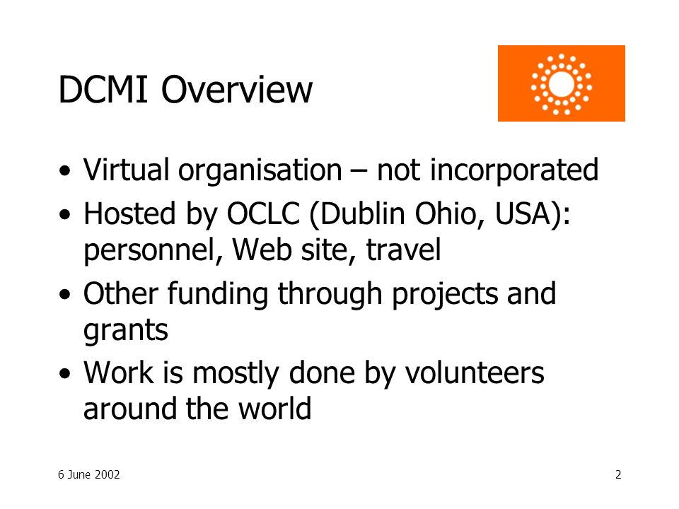 6 June 20022 DCMI Overview Virtual organisation – not incorporated Hosted by OCLC (Dublin Ohio, USA): personnel, Web site, travel Other funding throug