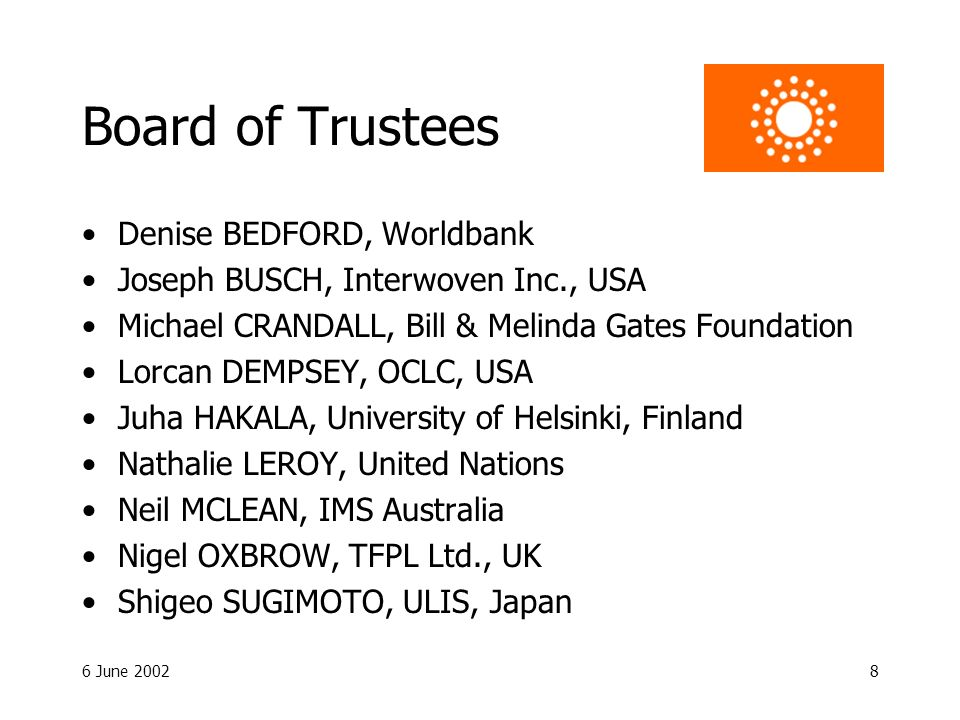 6 June Board of Trustees Denise BEDFORD, Worldbank Joseph BUSCH, Interwoven Inc., USA Michael CRANDALL, Bill & Melinda Gates Foundation Lorcan DEMPSEY, OCLC, USA Juha HAKALA, University of Helsinki, Finland Nathalie LEROY, United Nations Neil MCLEAN, IMS Australia Nigel OXBROW, TFPL Ltd., UK Shigeo SUGIMOTO, ULIS, Japan