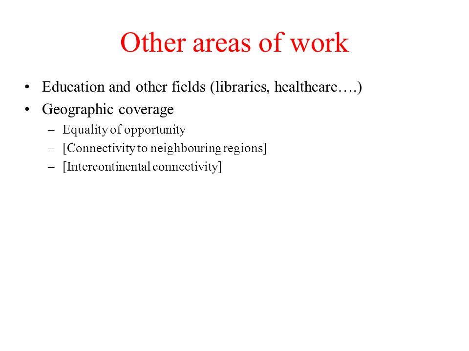 Other areas of work Education and other fields (libraries, healthcare….) Geographic coverage –Equality of opportunity –[Connectivity to neighbouring regions] –[Intercontinental connectivity]