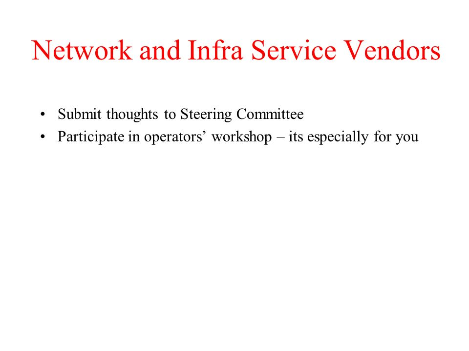 Network and Infra Service Vendors Submit thoughts to Steering Committee Participate in operators workshop – its especially for you
