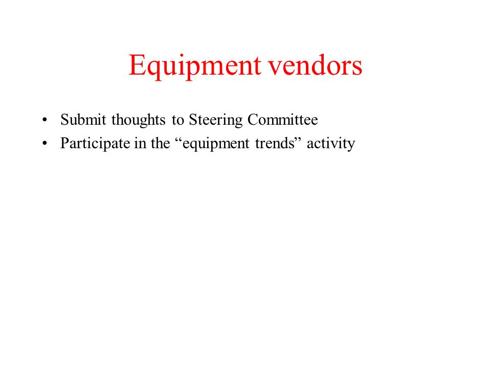 Equipment vendors Submit thoughts to Steering Committee Participate in the equipment trends activity