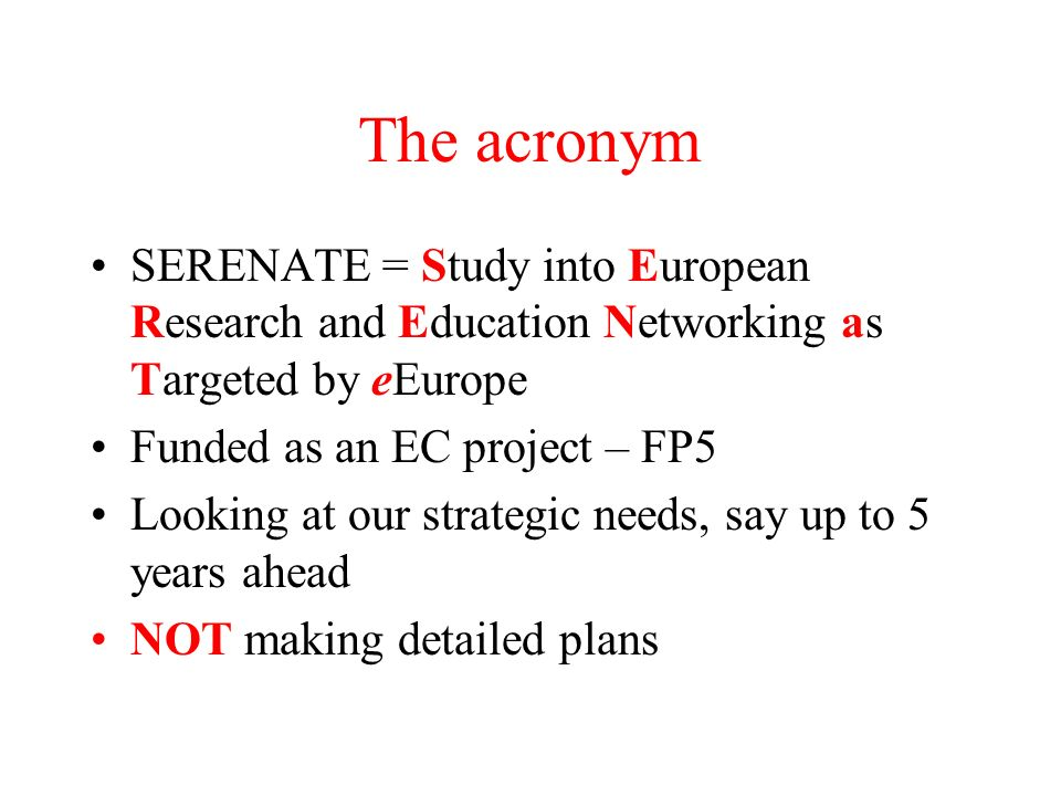 The acronym SERENATE = Study into European Research and Education Networking as Targeted by eEurope Funded as an EC project – FP5 Looking at our strategic needs, say up to 5 years ahead NOT making detailed plans