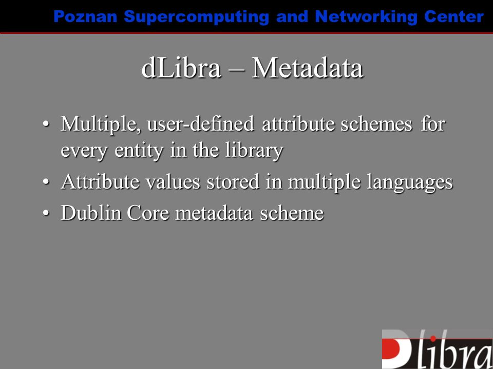 Poznan Supercomputing and Networking Center dLibra – Metadata Multiple, user-defined attribute schemes for every entity in the libraryMultiple, user-defined attribute schemes for every entity in the library Attribute values stored in multiple languagesAttribute values stored in multiple languages Dublin Core metadata schemeDublin Core metadata scheme