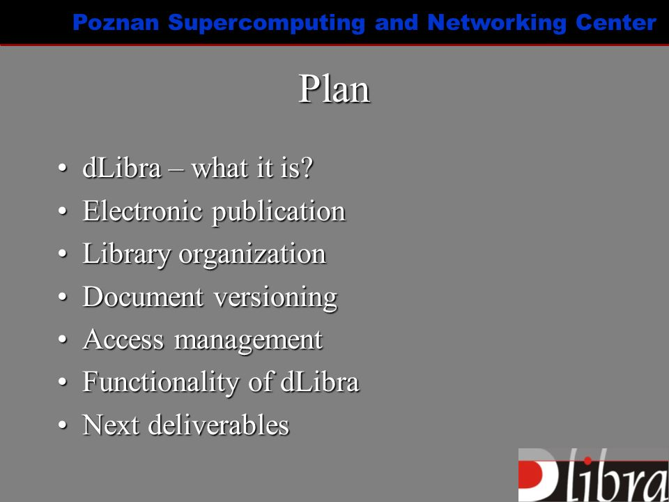 Poznan Supercomputing and Networking Center Digital Library Framework: dLibra dLibra - next deliverablesdLibra - next deliverables –Control mechanisms for document review and acceptance –Copy protection –User notifying about changes in particular publication –Content-based publication searching –Management of interdisciplinary publications –Extended metadata model –Supporting open source databases –Publication editor based on well-defined structure (XML/DTD) –DTD and stylesheet editor