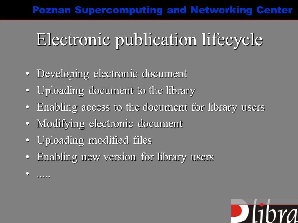 Poznan Supercomputing and Networking Center Electronic publication lifecycle Developing electronic documentDeveloping electronic document Uploading document to the libraryUploading document to the library Enabling access to the document for library usersEnabling access to the document for library users Modifying electronic documentModifying electronic document Uploading modified filesUploading modified files Enabling new version for library usersEnabling new version for library users..........