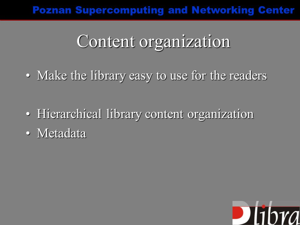 Poznan Supercomputing and Networking Center Content organization Make the library easy to use for the readersMake the library easy to use for the readers Hierarchical library content organizationHierarchical library content organization MetadataMetadata