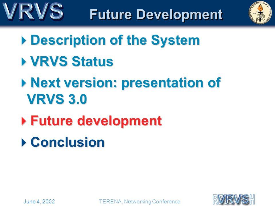 June 4, 2002TERENA, Networking Conference Future Development Description of the System Description of the System VRVS Status VRVS Status Next version: presentation of VRVS 3.0 Next version: presentation of VRVS 3.0 Future development Future development Conclusion Conclusion