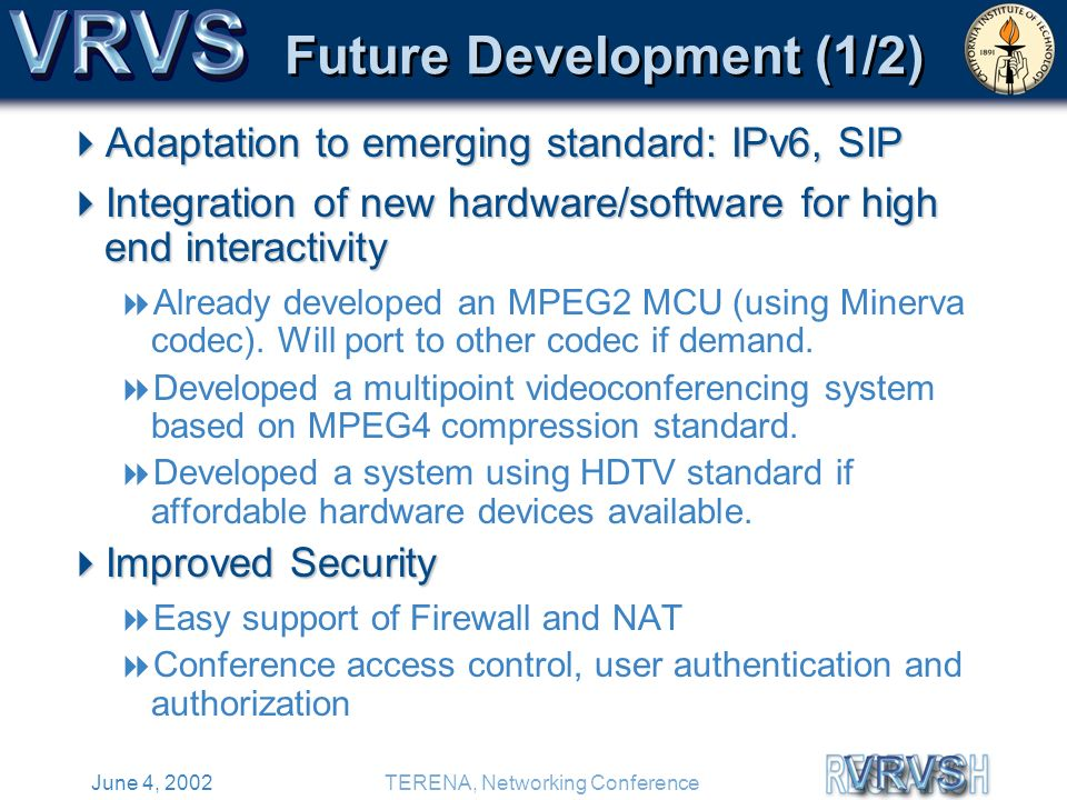 June 4, 2002TERENA, Networking Conference Future Development (1/2) Adaptation to emerging standard: IPv6, SIP Adaptation to emerging standard: IPv6, SIP Integration of new hardware/software for high end interactivity Integration of new hardware/software for high end interactivity Already developed an MPEG2 MCU (using Minerva codec).