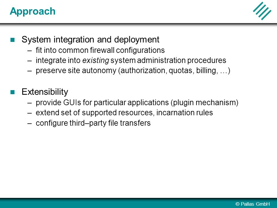 © Pallas GmbH Approach System integration and deployment –fit into common firewall configurations –integrate into existing system administration procedures –preserve site autonomy (authorization, quotas, billing, …) Extensibility –provide GUIs for particular applications (plugin mechanism) –extend set of supported resources, incarnation rules –configure third–party file transfers