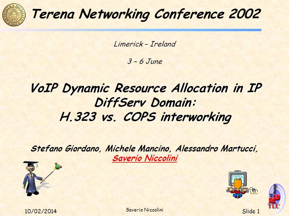 Slide 110/02/2014 Saverio Niccolini VoIP Dynamic Resource Allocation in IP DiffServ Domain: H.323 vs. COPS interworking Stefano Giordano, Michele Manc