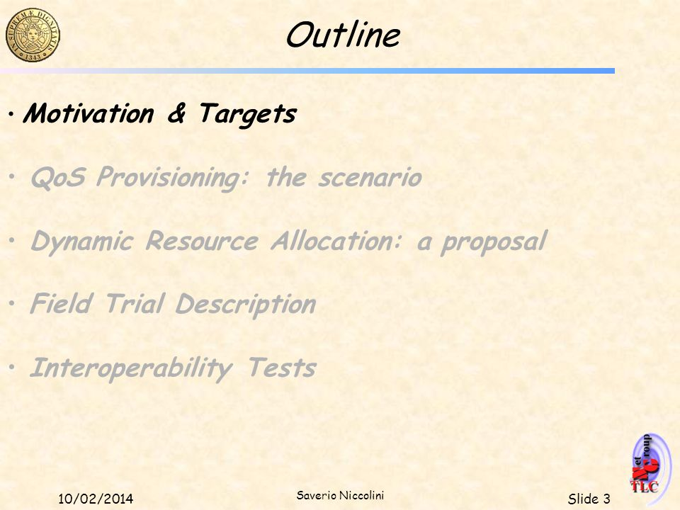 Slide 310/02/2014 Saverio Niccolini Outline Motivation & Targets QoS Provisioning: the scenario Dynamic Resource Allocation: a proposal Field Trial De