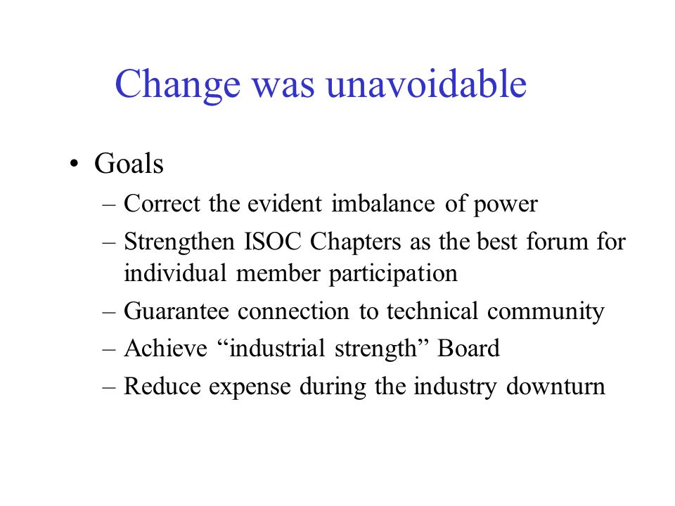 Change was unavoidable Goals –Correct the evident imbalance of power –Strengthen ISOC Chapters as the best forum for individual member participation –Guarantee connection to technical community –Achieve industrial strength Board –Reduce expense during the industry downturn