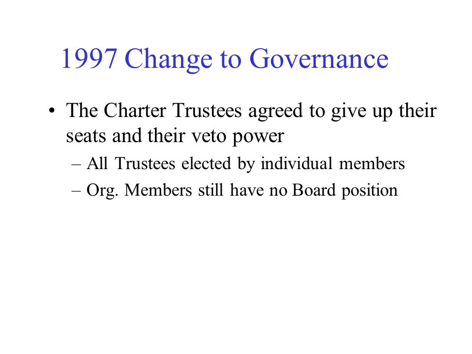 1997 Change to Governance The Charter Trustees agreed to give up their seats and their veto power –All Trustees elected by individual members –Org.