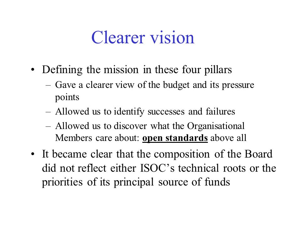 Clearer vision Defining the mission in these four pillars –Gave a clearer view of the budget and its pressure points –Allowed us to identify successes and failures –Allowed us to discover what the Organisational Members care about: open standards above all It became clear that the composition of the Board did not reflect either ISOCs technical roots or the priorities of its principal source of funds