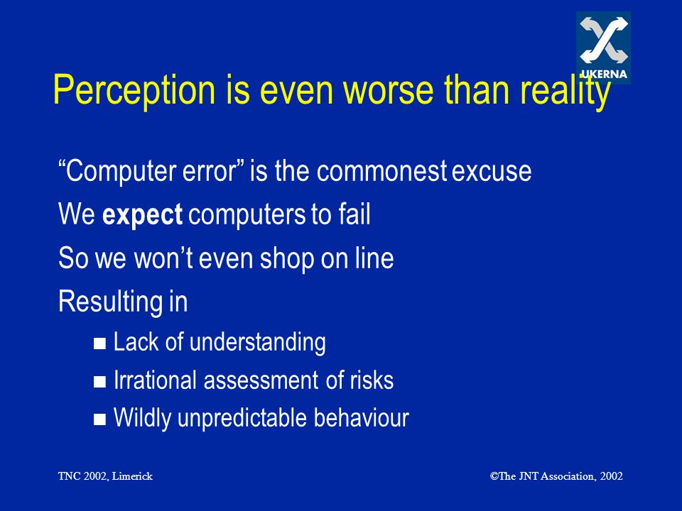 TNC 2002, Limerick©The JNT Association, 2002 Perception is even worse than reality Computer error is the commonest excuse We expect computers to fail
