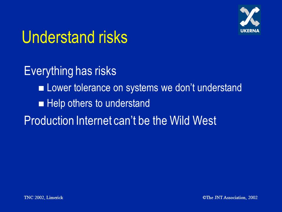 TNC 2002, Limerick©The JNT Association, 2002 Understand risks Everything has risks Lower tolerance on systems we dont understand Help others to understand Production Internet cant be the Wild West