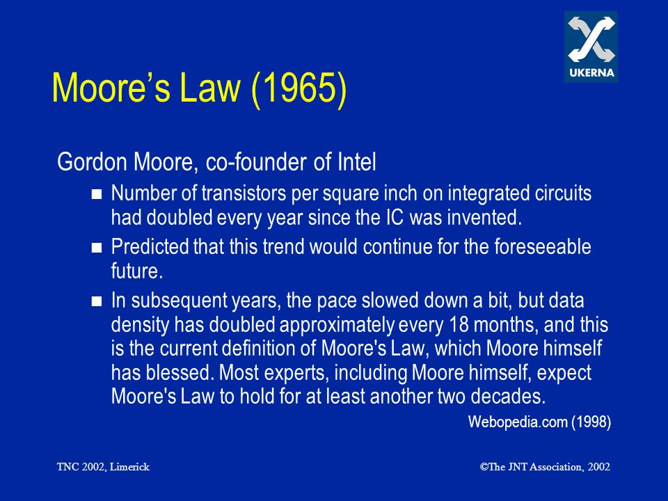 TNC 2002, Limerick©The JNT Association, 2002 Moores Law (1965) Gordon Moore, co-founder of Intel Number of transistors per square inch on integrated c