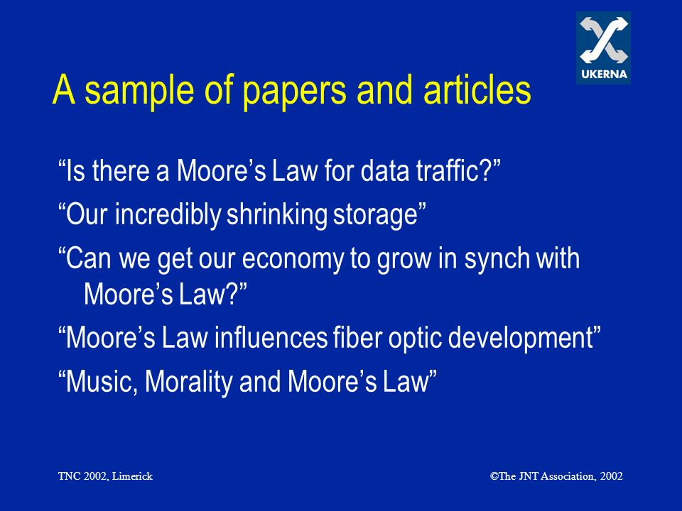 TNC 2002, Limerick©The JNT Association, 2002 A sample of papers and articles Is there a Moores Law for data traffic? Our incredibly shrinking storage