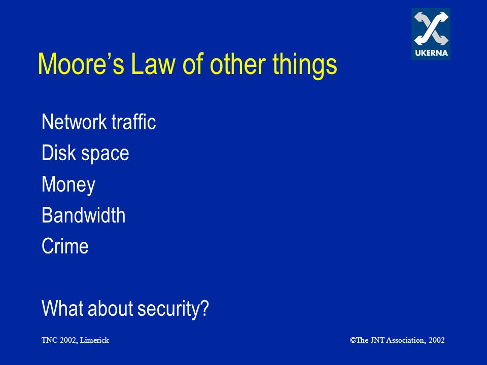 TNC 2002, Limerick©The JNT Association, 2002 Moores Law of other things Network traffic Disk space Money Bandwidth Crime What about security?