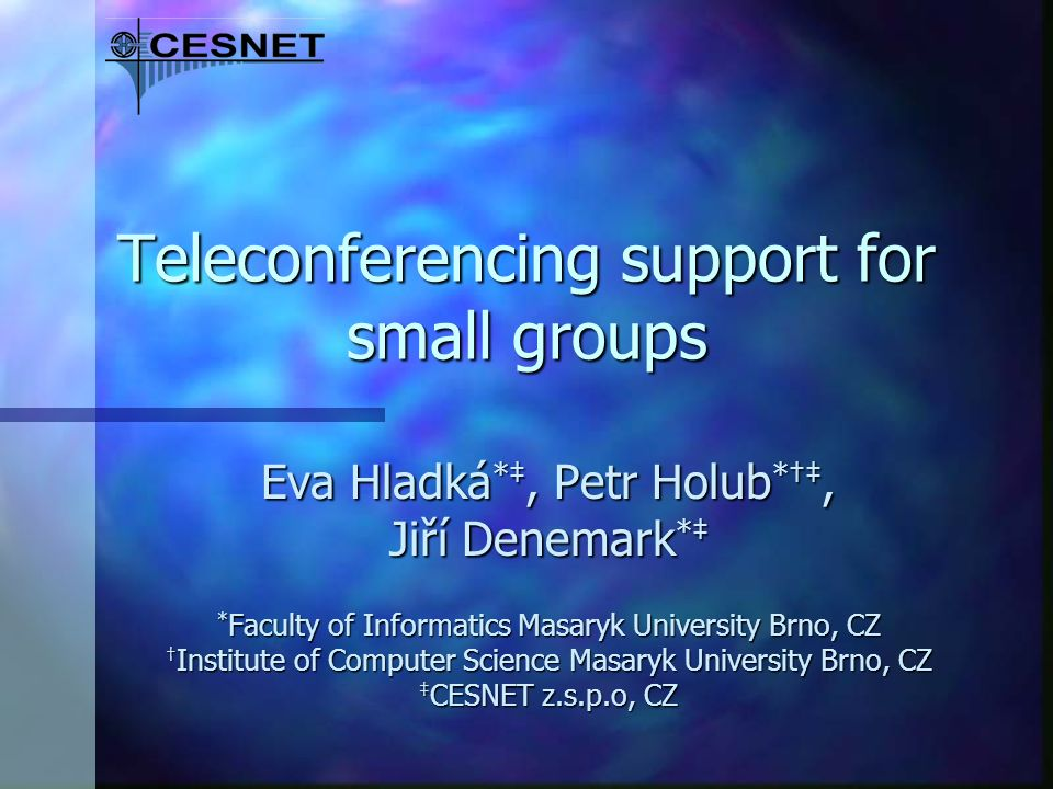 Teleconferencing support for small groups Eva Hladká *, Petr Holub *, Jiří Denemark * * Faculty of Informatics Masaryk University Brno, CZ Institute of Computer Science Masaryk University Brno, CZ CESNET z.s.p.o, CZ