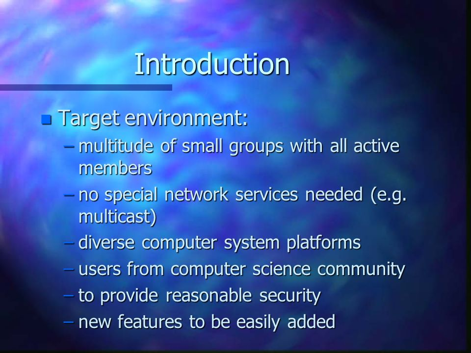 Introduction n Target environment: –multitude of small groups with all active members –no special network services needed (e.g.