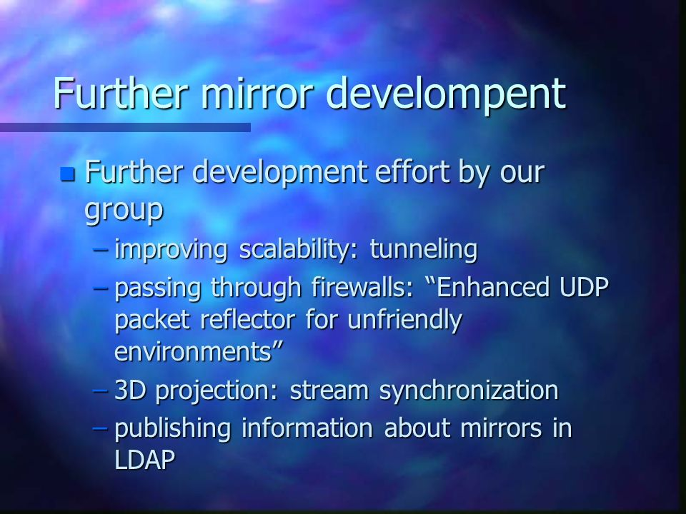 Further mirror develompent n Further development effort by our group –improving scalability: tunneling –passing through firewalls: Enhanced UDP packet reflector for unfriendly environments –3D projection: stream synchronization –publishing information about mirrors in LDAP