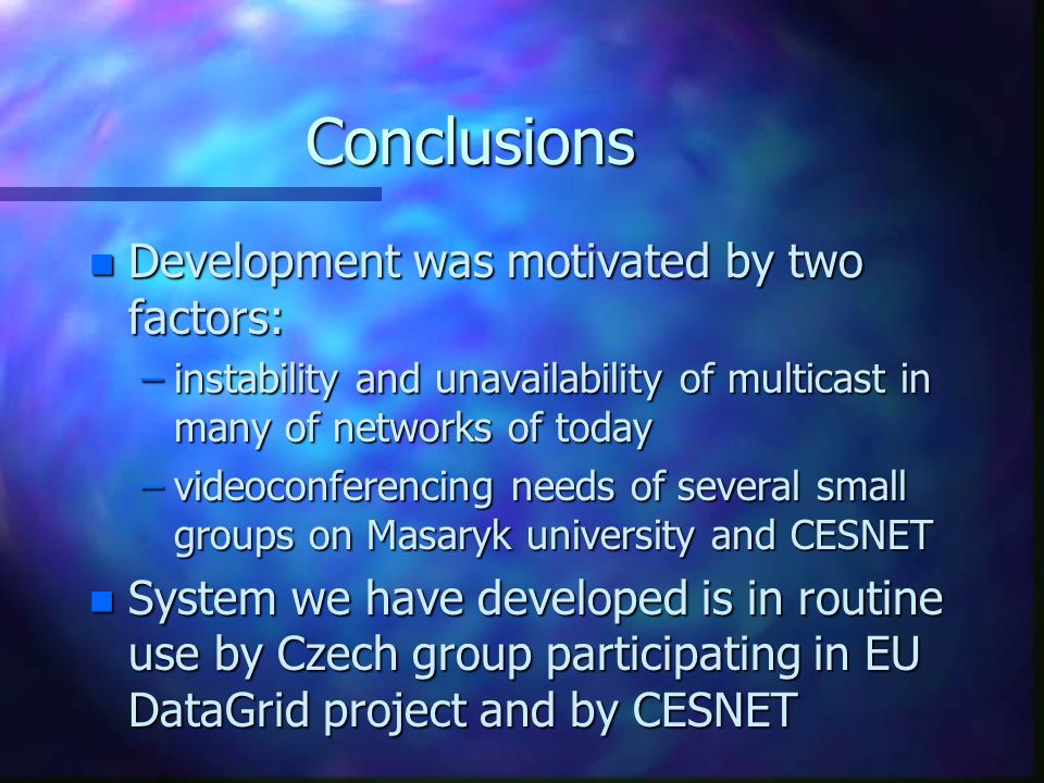 Conclusions n Development was motivated by two factors: –instability and unavailability of multicast in many of networks of today –videoconferencing needs of several small groups on Masaryk university and CESNET n System we have developed is in routine use by Czech group participating in EU DataGrid project and by CESNET