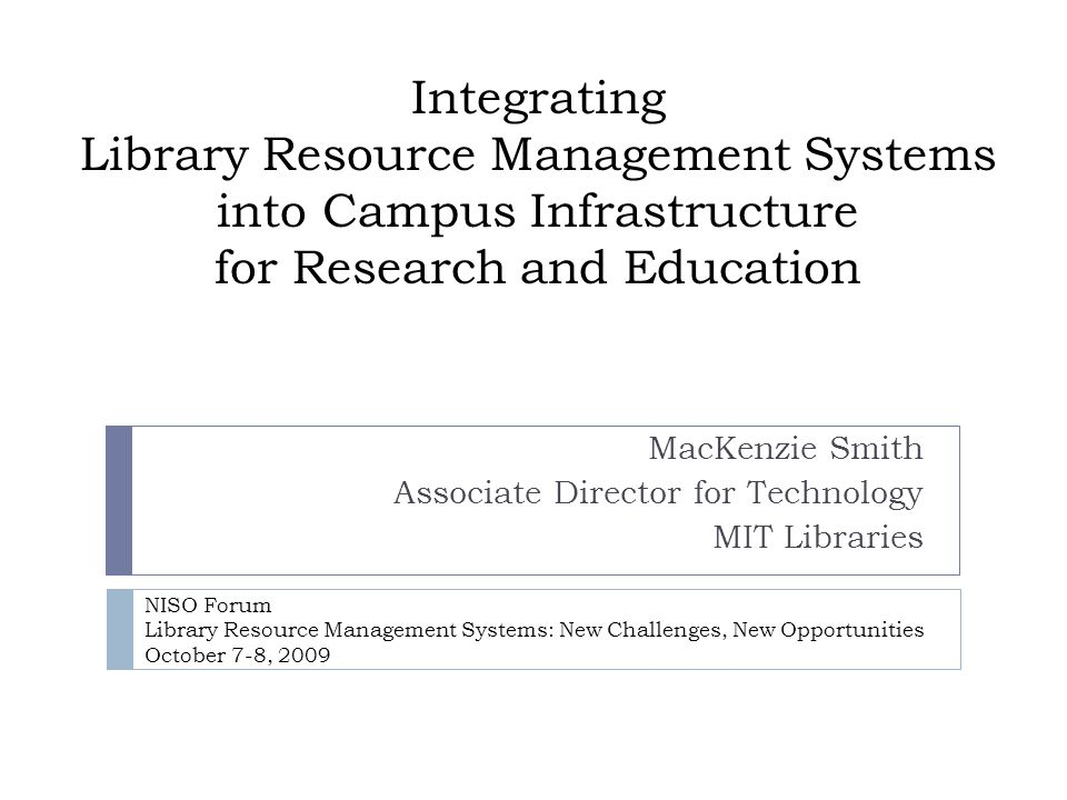 Integrating Library Resource Management Systems into Campus Infrastructure for Research and Education MacKenzie Smith Associate Director for Technology MIT Libraries NISO Forum Library Resource Management Systems: New Challenges, New Opportunities October 7-8, 2009